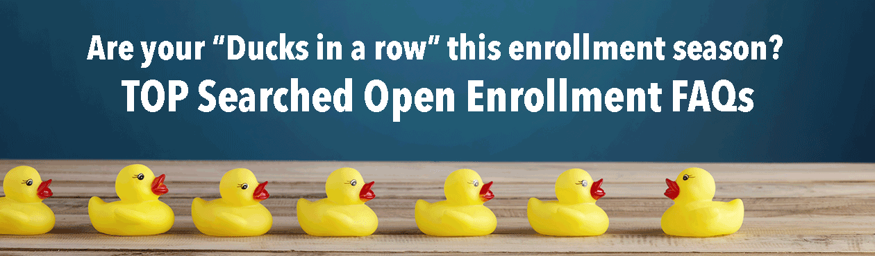Are all your duck in a row this open enrollment season? TOP Searched Open Enrollment FAQs